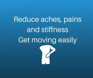 Reduce aches, pains and stiffness Get moving easily